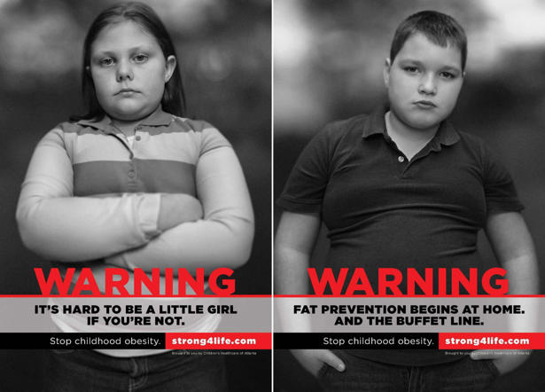 n obese girl pictured in the health campaign advertisement on January 10, 2012 in Atlanta, Georgia. An aggressive health campaign is sparking controversy because it features pictures of real obese children and direct messages about weight loss. The ads are part of a strategy by health professionals at Childrens Healthcare of Atlanta and urge the public in Georgia, USA, to take a tougher stance on weight issues in youngsters. In one Storng4life campaign poster a girl appears with crossed arms above a message stating: WARNING. Its hard to be a little girl if youre not. Another, below a picture of a boy, reads: 'Fat prevention begins at home. And the buffet line.' The ultra-direct scheme has been defended by Linda Matzigkeit, a senior vice president at the paediatric service, which has faced criticism with some describing the public notices as using guerilla tactics. Teen Maya Walters suffers from high blood pressure and is said to have cut back on salt and feels less breathless when climbing stairs, since appearing in the campaign. Georgia state has the second-highest childhood obesity rate in America. Choa/Barcroft USA /Barcoft Media via Getty